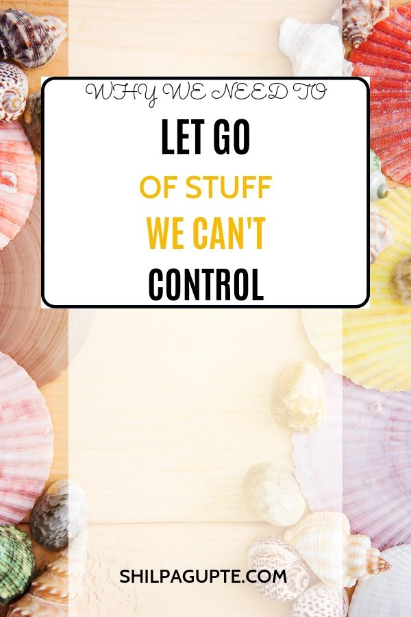 WHY WE NEED TO LET GO OF STUFF WE CAN'T CONTROL