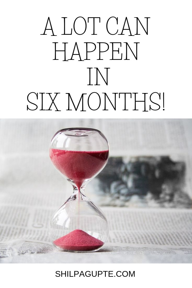 A LOT CAN HAPPEN IN SIX MONTHS!
